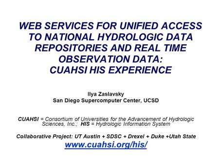 WEB SERVICES FOR UNIFIED ACCESS TO NATIONAL HYDROLOGIC DATA REPOSITORIES AND REAL TIME OBSERVATION DATA: CUAHSI HIS EXPERIENCE Ilya Zaslavsky San Diego.