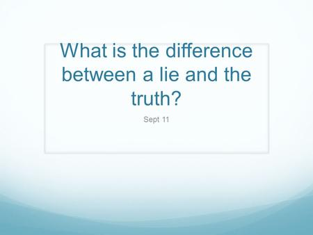 What is the difference between a lie and the truth? Sept 11.