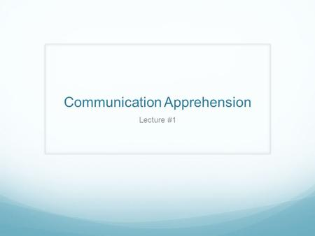 Communication Apprehension Lecture #1. Communication Apprehension (CA) An individual level of fear or anxiety associated with either real or anticipated.