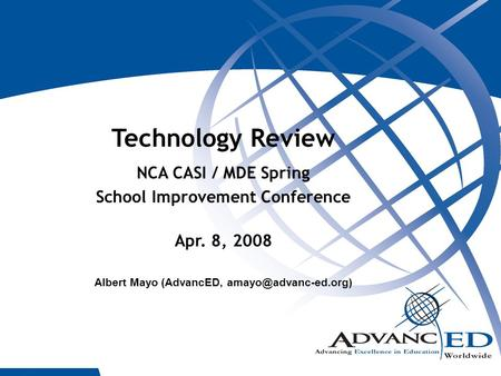 1 Technology Review NCA CASI / MDE Spring School Improvement Conference Apr. 8, 2008 Albert Mayo (AdvancED,