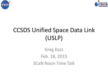 CCSDS Unified Space Data Link (USLP) Greg Kazz Feb. 18, 2015 SCaN Noon Time Talk.