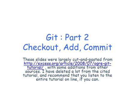 Git : Part 2 Checkout, Add, Commit These slides were largely cut-and-pasted from  tutorial/, with some additions.