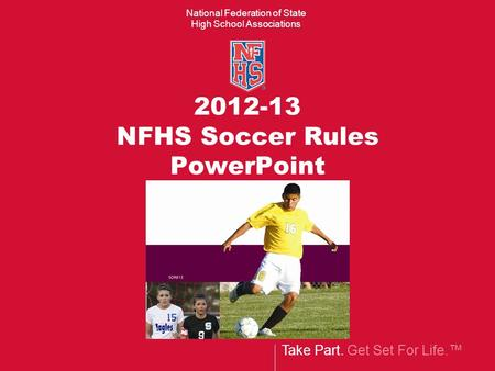 Take Part. Get Set For Life.™ National Federation of State High School Associations 2012-13 NFHS Soccer Rules PowerPoint.