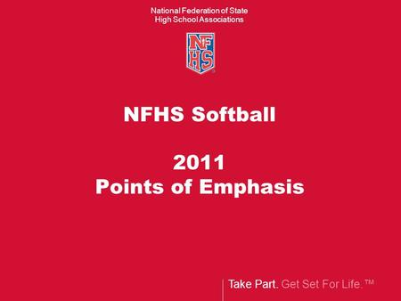 Take Part. Get Set For Life.™ National Federation of State High School Associations NFHS Softball 2011 Points of Emphasis.