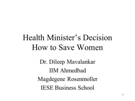 1 Health Minister's Decision How to Save Women Dr. Dileep Mavalankar IIM Ahmedbad Magdegene Rosenmoller IESE Business School.