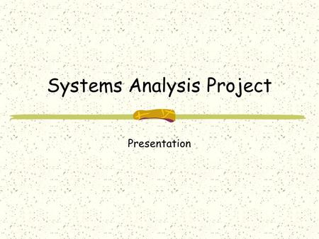 Systems Analysis Project Presentation. Objectives Systems Analysts are often called upon to give presentations. This assignment will provide you with.