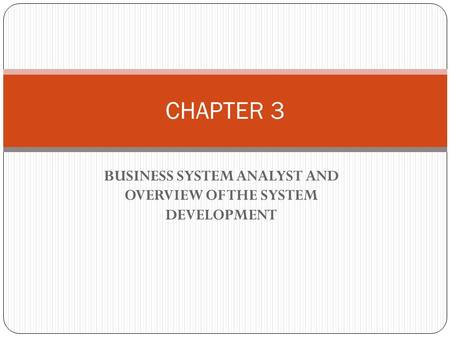 BUSINESS SYSTEM ANALYST AND OVERVIEW OF THE SYSTEM DEVELOPMENT CHAPTER 3.