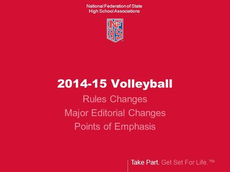 Take Part. Get Set For Life.™ National Federation of State High School Associations 2014-15 Volleyball Rules Changes Major Editorial Changes Points of.
