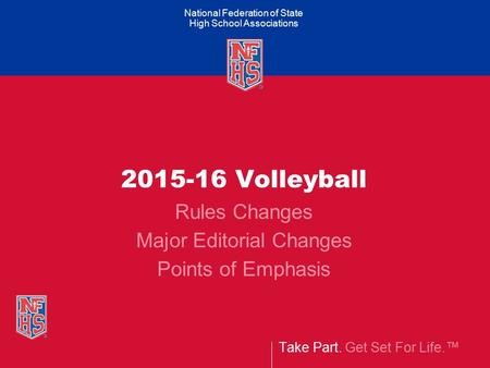 Take Part. Get Set For Life.™ National Federation of State High School Associations 2015-16 Volleyball Rules Changes Major Editorial Changes Points of.