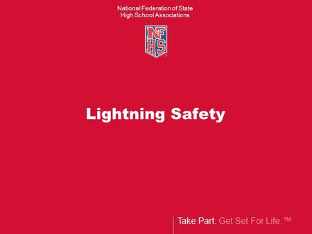 Take Part. Get Set For Life.™ National Federation of State High School Associations Lightning Safety.