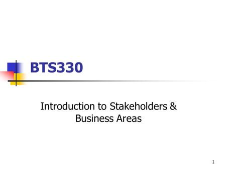 1 BTS330 Introduction to Stakeholders & Business Areas.