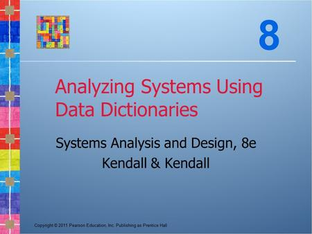 Copyright © 2011 Pearson Education, Inc. Publishing as Prentice Hall Analyzing Systems Using Data Dictionaries Systems Analysis and Design, 8e Kendall.