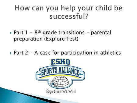  Part 1 - 8 th grade transitions – parental preparation (Explore Test)  Part 2 - A case for participation in athletics.