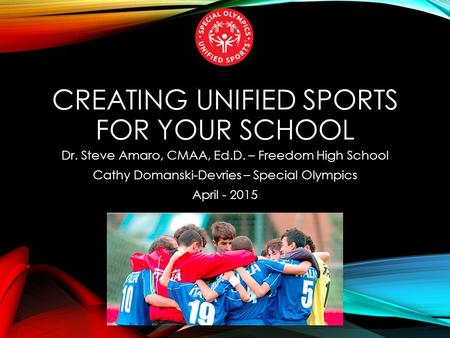 CREATING UNIFIED SPORTS FOR YOUR SCHOOL Dr. Steve Amaro, CMAA, Ed.D. – Freedom High School Cathy Domanski-Devries – Special Olympics April - 2015.