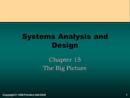 Copyright © 1998 Prentice Hall 20001 Systems Analysis and Design Chapter 15 The Big Picture.