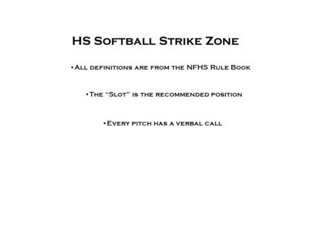 "HS Softball Strike Zone All definitions are from the NFHS Rule Book The ""Slot"" is the recommended position Every pitch has a verbal call."