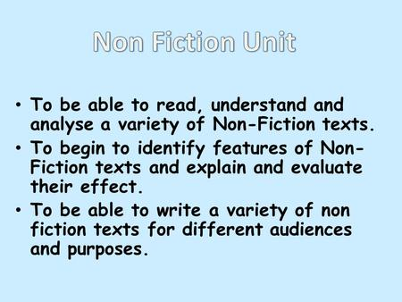To be able to read, understand and analyse a variety of Non-Fiction texts. To begin to identify features of Non- Fiction texts and explain and evaluate.