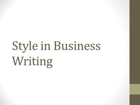 "Style in Business Writing. Elements of style 1.Be simple and concise 2.Proofread 3.Show your audience they are important: use ""you"" and ""your"" 4.Sound."