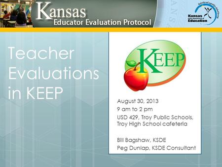 Teacher Evaluations in KEEP August 30, 2013 9 am to 2 pm USD 429, Troy Public Schools, Troy High School cafeteria Bill Bagshaw, KSDE Peg Dunlap, KSDE Consultant.