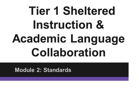 Tier 1 Sheltered Instruction & Academic Language Collaboration Module 2: Standards.