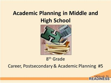 Academic Planning in Middle and High School 8 th Grade Career, Postsecondary & Academic Planning #5.