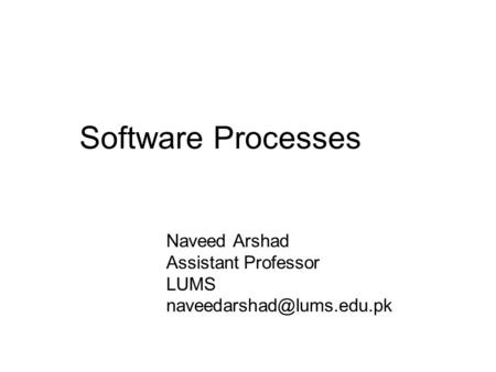 Software Processes Naveed Arshad Assistant Professor LUMS