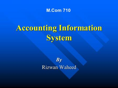 Accounting Information System By Rizwan Waheed M.Com 710.
