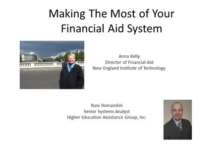 Making The Most of Your Financial Aid System Anna Kelly Director of Financial Aid New England Institute of Technology Russ Romandini Senior Systems Analyst.