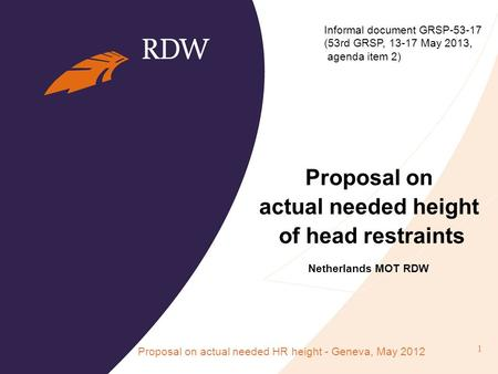 Proposal on actual needed height of head restraints Netherlands MOT RDW Proposal on actual needed HR height - Geneva, May 2012 1 Informal document GRSP-53-17.