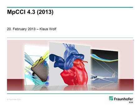© Fraunhofer SCAI 20. February 2013 – Klaus Wolf MpCCI 4.3 (2013)