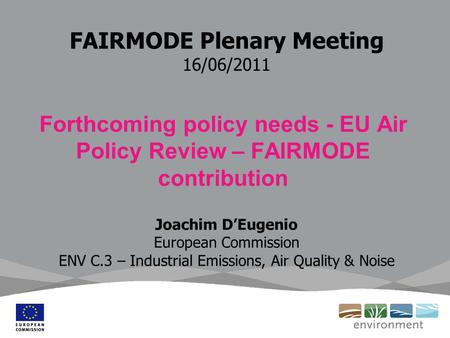 FAIRMODE Plenary Meeting 16/06/2011 Forthcoming policy needs - EU Air Policy Review – FAIRMODE contribution Joachim D'Eugenio European Commission ENV C.3.