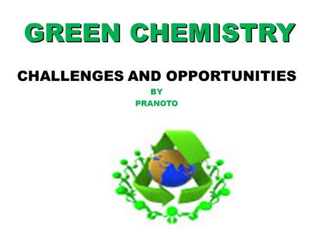 GREEN CHEMISTRY CHALLENGES AND OPPORTUNITIES BY PRANOTO.