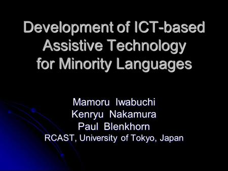 Development of ICT-based Assistive Technology for Minority Languages Mamoru Iwabuchi Kenryu Nakamura Paul Blenkhorn RCAST, University of Tokyo, Japan.