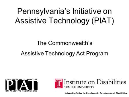 Pennsylvania's Initiative on Assistive Technology (PIAT) The Commonwealth's Assistive Technology Act Program.