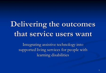 1 Delivering the outcomes that service users want Integrating assistive technology into supported living services for people with learning disabilities.