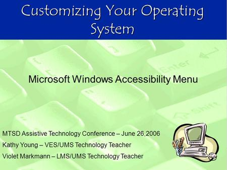 Customizing Your Operating System MTSD Assistive Technology Conference – June 26,2006 Kathy Young – VES/UMS Technology Teacher Violet Markmann – LMS/UMS.