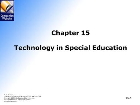 15.1 Chapter 15 Technology in Special Education M. D. Roblyer Integrating Educational Technology into Teaching, 4/E Copyright © 2006 by Pearson Education,