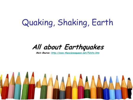 Main Source: http://www.thesciencequeen.net/7Units.htm Quaking, Shaking, Earth All about Earthquakes Main Source: http://www.thesciencequeen.net/7Units.htm.