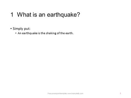 1 What is an earthquake? Simply put: An earthquake is the shaking of the earth. Free powerpoint template: www.brainybetty.com 1.