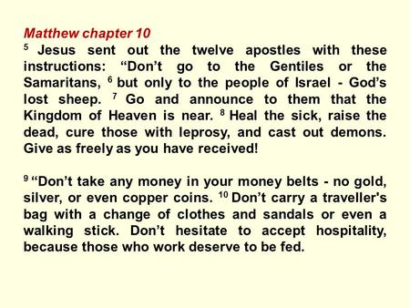 "Matthew chapter 10 5 Jesus sent out the twelve apostles with these instructions: ""Don't go to the Gentiles or the Samaritans, 6 but only to the people."