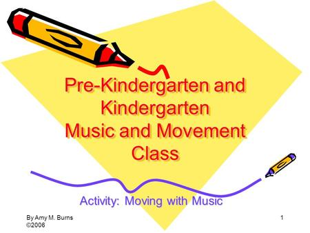 By Amy M. Burns ©2006 1 Pre-Kindergarten and Kindergarten Music and Movement Class Activity: Moving with Music.