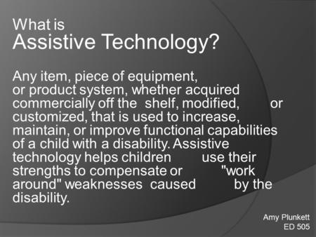 What is Assistive Technology? Any item, piece of equipment, or product system, whether acquired commercially off the shelf, modified, or customized, that.