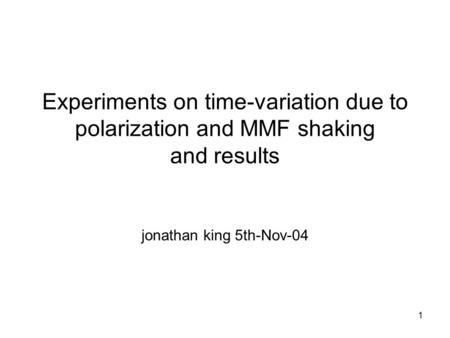 1 Experiments on time-variation due to polarization and MMF shaking and results jonathan king 5th-Nov-04.