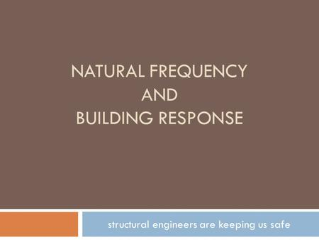 NATURAL FREQUENCY AND BUILDING RESPONSE structural engineers are keeping us safe.