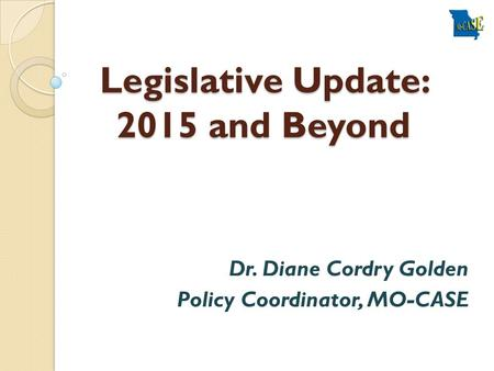 Legislative Update: 2015 and Beyond Dr. Diane Cordry Golden Policy Coordinator, MO-CASE.
