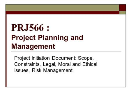 PRJ566 : Project Planning and Management Project Initiation Document: Scope, Constraints, Legal, Moral and Ethical Issues, Risk Management.