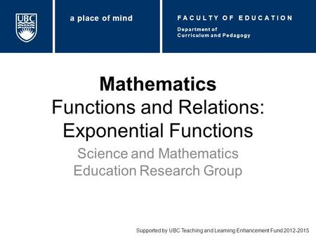 Mathematics Functions and Relations: Exponential Functions Science and Mathematics Education Research Group Supported by UBC Teaching and Learning Enhancement.