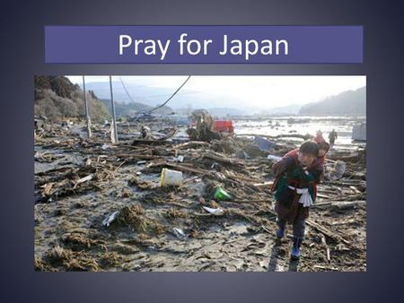 Pray for Japan. Father in heaven, you are the absolute Sovereign over the shaking of the earth, the rising of the sea, and the raging.