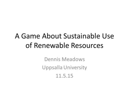 A Game About Sustainable Use of Renewable Resources Dennis Meadows Uppsalla University 11.5.15.