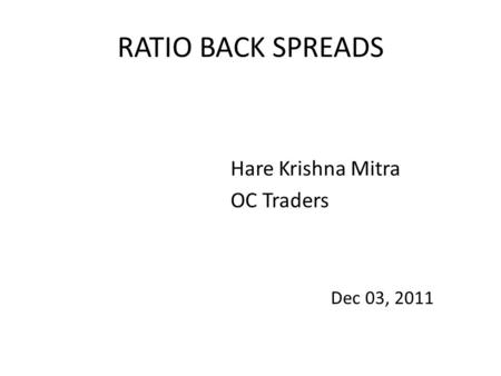 RATIO BACK SPREADS Hare Krishna Mitra OC Traders Dec 03, 2011.